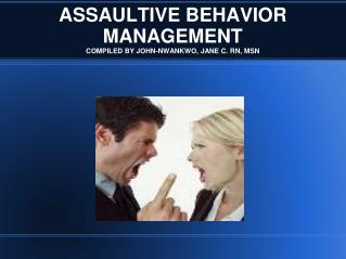 ASSAULTIVE BEHAVIOR MANAGEMENT COMPILED BY JOHN-NWANKWO, JANE C. RN, MSN