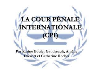 LA COUR PÉNALE INTERNATIONALE (CPI)
