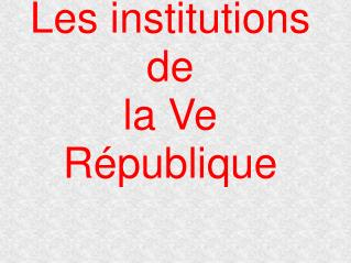 Les institutions de  la Ve R publique