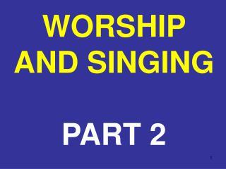 WORSHIP AND SINGING PART 2