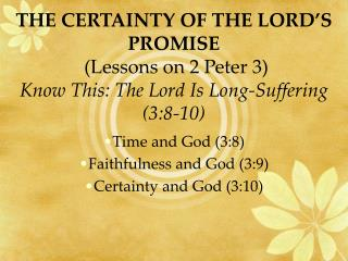 THE CERTAINTY OF THE LORD S PROMISE  Lessons on 2 Peter 3 Know This: The Lord Is Long-Suffering 3:8-10