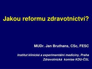 Jakou reformu zdravotnictví? MUDr. Jan  Bruthans ,  CSc , FESC