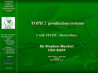 TOPIC: production systems  CASE STUDY:  Horticulture   By Stephen Muchiri CEO-EAFF  EURO-AFRICA  MEETING  LONDON SEPTEMB
