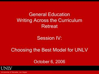 General Education  Writing Across the Curriculum Retreat  Session IV:   Choosing the Best Model for UNLV