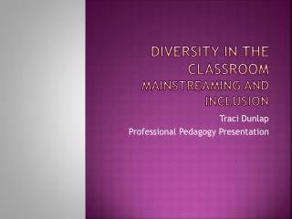 Diversity in the classroom Mainstreaming and Inclusion