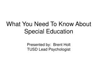 What You Need To Know About Special Education Presented by:  Brent Holt TUSD Lead Psychologist