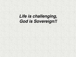 Life is challenging,  God is Sovereign!!