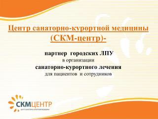 Центр санаторно-курортной медицины ( СКМ-центр )-   партнер  городских ЛПУ в организации