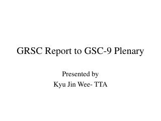 GRSC Report to GSC-9 Plenary