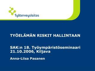 TYÖELÄMÄN RISKIT HALLINTAAN SAK:n 18. Työympäristöseminaari 21.10.2006, Kiljava Anna-Liisa Pasanen