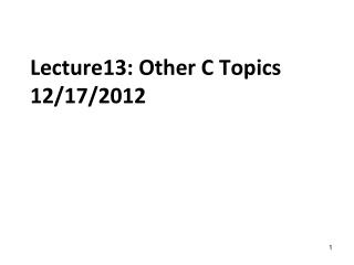 Lecture13: Other C Topics 12/17/2012