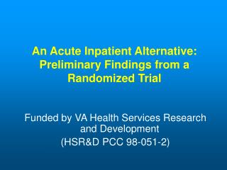 An Acute Inpatient Alternative:  Preliminary Findings from a  Randomized Trial