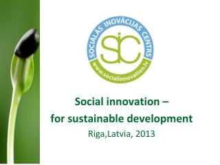 Social innovation –  for sustainable  development R i ga, Latvia,  2013
