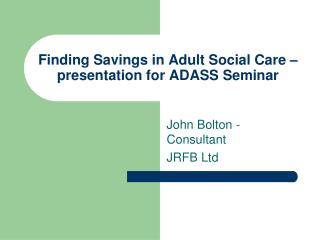 Finding Savings in Adult Social Care – presentation for ADASS Seminar