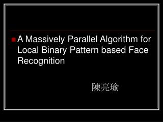 A Massively Parallel Algorithm for Local Binary Pattern based Face Recognition 陳亮瑜