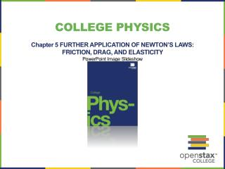 College Physics Chapter 5 FURTHER APPLICATION OF NEWTON'S LAWS: FRICTION, DRAG, AND ELASTICITY