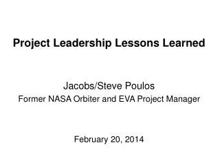 Project Leadership Lessons Learned Jacobs/Steve Poulos Former NASA Orbiter and EVA Project Manager
