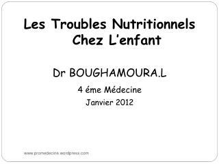 Les Troubles Nutritionnels Chez L'enfant Dr BOUGHAMOURA.L 4 éme Médecine Janvier 2012