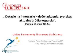 Unijne instrumenty finansowe dla biznesu Krajowy Punkt Kontaktowy Programu CIP