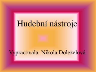 Hudební nástroje Vypracovala: Nikola Doleželová