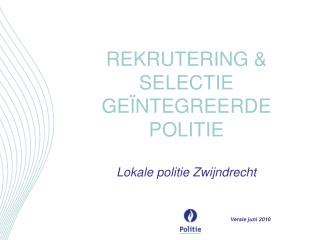 REKRUTERING & SELECTIE GEÏNTEGREERDE POLITIE Lokale politie Zwijndrecht Versie juni 2010