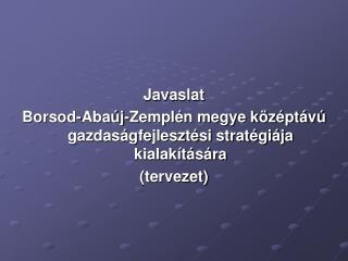 Javaslat Borsod-Abaúj-Zemplén megye középtávú gazdaságfejlesztési stratégiája kialakítására