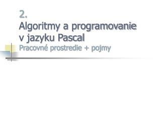 2. Algoritmy a programovanie  v jazyku Pascal Pracovn� prostredie + pojmy