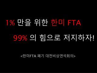 1%  만을 위한  한미  FTA 99%  의 힘으로 저지하자 !