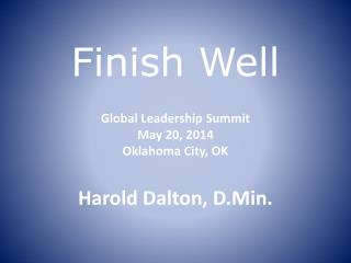 Finish Well Global Leadership Summit May  20 , 2014 Oklahoma City, OK Harold  Dalton, D.Min.
