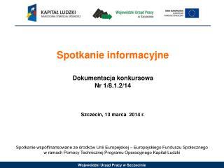 Spotkanie informacyjne Dokumentacja konkursowa Nr 1/8.1.2/14 Szczecin, 13 marca  2014 r.