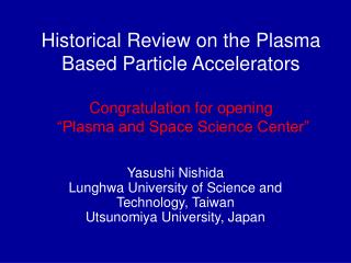 Historical Review on the Plasma Based Particle Accelerators  Congratulation for opening   Plasma and Space Science Cente