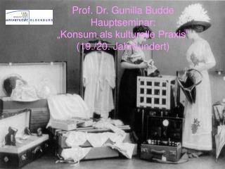 "Prof. Dr. Gunilla Budde Hauptseminar: ""Konsum als kulturelle Praxis"" (19./20. Jahrhundert)"