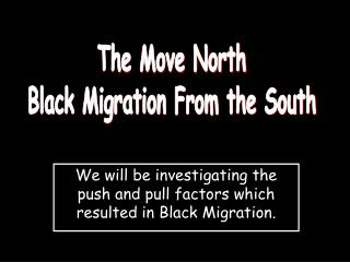 We will be investigating the push and pull factors which resulted in Black Migration.