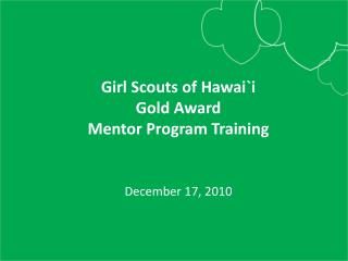 Girl Scouts of  Hawai`i Gold Award Mentor Program Training December 17, 2010