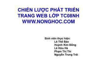 CHIẾN LƯỢC PHÁT TRIỂN  TRANG WEB LỚP TC08NH  WWW.NONGHOC.COM Sinh viên thực hiện: Lê Thế Bảo