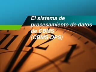 El  sistema  de procesamiento de  datos  de CBMS  (CBMS-DPS)