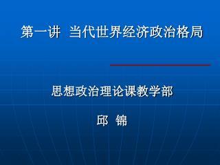 第一讲  当代世界经济政治格局 思想政治理论课教学部 邱  锦