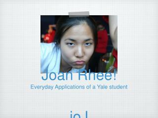 Joan Rhee! Everyday Applications of a Yale student joJ