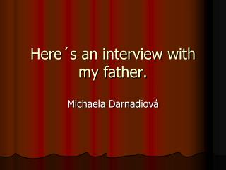 Here´s an interview with my father.