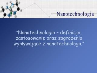 """"""" Nanotechnologia – definicja, zastosowanie oraz zagrożenia wypływające z nanotechnologii."""""""