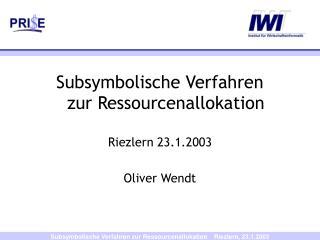Subsymbolische Verfahren zur Ressourcenallokation Riezlern 23.1.2003 Oliver Wendt