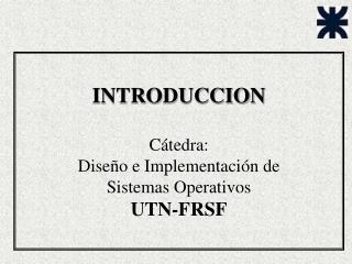 INTRODUCCION Cátedra:  Diseño e Implementación de  Sistemas Operativos  UTN-FRSF