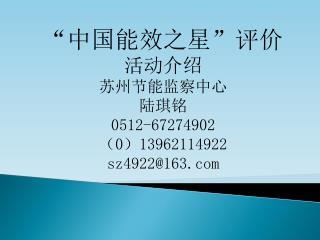 """""""中国能效之星""""评价 活动介绍 苏州节能监察中心 陆琪铭 0512-67274902 ( 0 ) 13962114922 sz4922@163"""