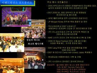 주요 행사 포트폴리오  : - 2005 APEC( 아시아 . 태평양 경제협력회의 )  정상회담 장관 . 실무자 대표회의 만찬회 영어 레크레이션 진행