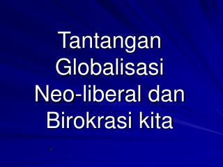 Tantangan Globalisasi  Neo-liberal dan Birokrasi kita