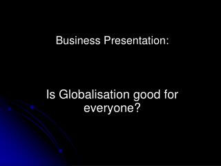 Business Presentation:  Is Globalisation good for everyone?