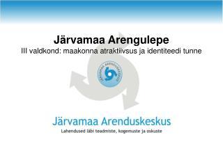 J�rvamaa Arengulepe III valdkond: maakonna atraktiivsus ja identiteedi tunne