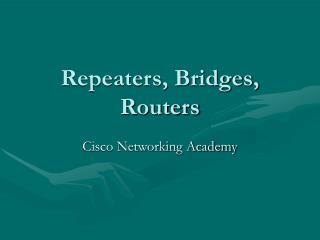 Repeaters, Bridges,  Routers