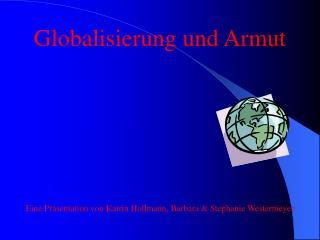 Globalisierung und Armut Eine Präsentation von Katrin Hollmann, Barbara & Stephanie Westermeyer