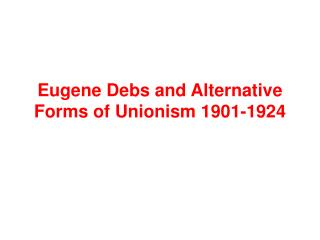Eugene Debs and Alternative Forms of Unionism 1901-1924